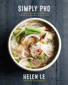 Simple Pho: A Complete Course in Preparing Authentic Vietnamese Meals at Home