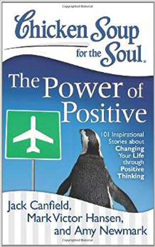 Chicken Soup for the Soul: The Power of Positive 101 Inspirational Stories about Changing your Life through Positive Thinking