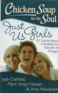 Chicken Soup for the Soul Just Us Girls: 101 Stories about Friendship for Women of All Ages