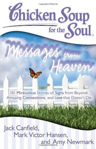 Chicken Soup for the Soul: Messages from Heaven: 101 Miraculous Stories of Signs from Beyond, Amazing Connections, and Love that Doesn?t Die