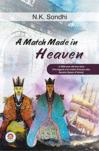 A Match Made in Heaven: A 2000-Year Old Love Story (the Legend of an Indian Princess Who Became the Queen of Korea)