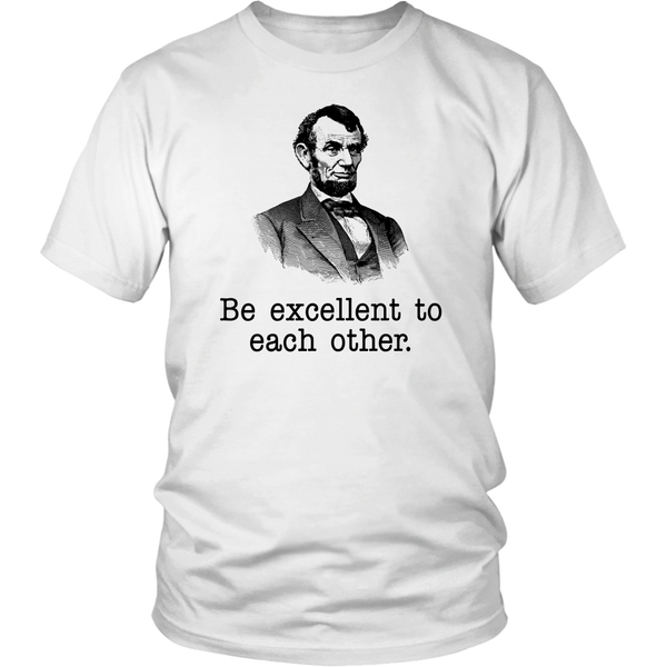 Be Excellent To Eachother - Bill And Ted's Excellent Adventure Quote - Abraham Lincoln - Unisex T-Shirt