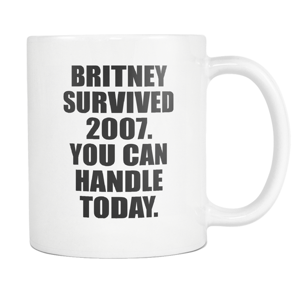 Britney Survived 2007. You Can Handle Today. 11 oz Mug