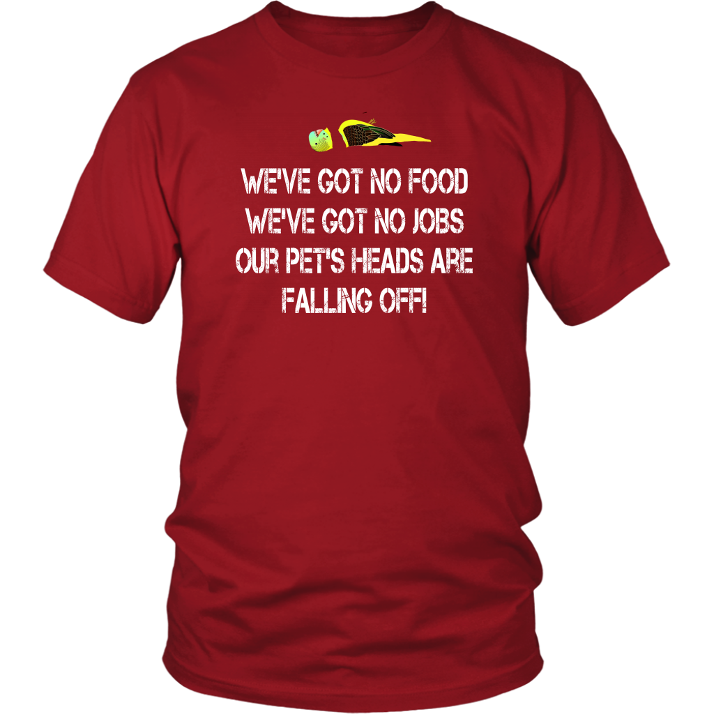 Dumb And Dumber Quote - We've Got No Food, We've Got No Jobs, Our Pets Heads Are Falling Off! Unisex T-Shirt