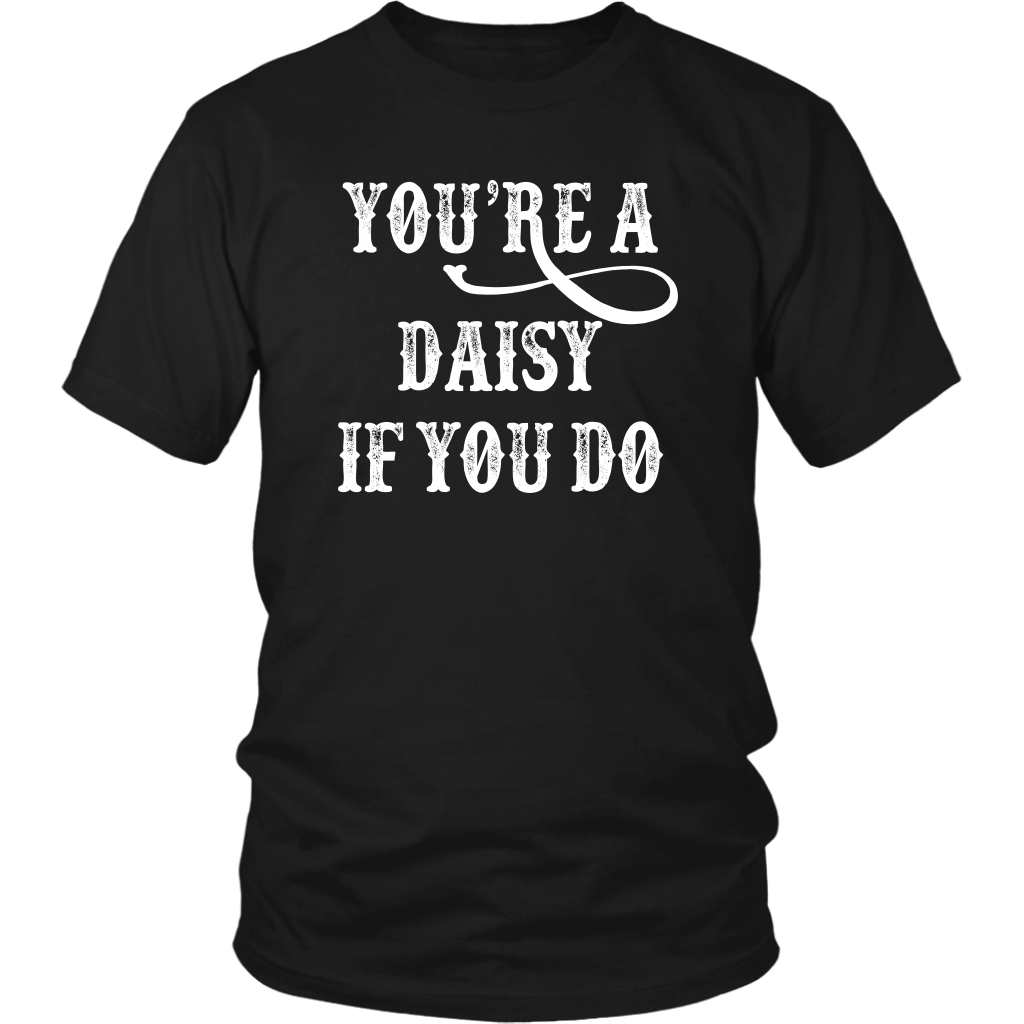 You're A Daisy If You Do - Unisex T-Shirt - Tombstone Quote