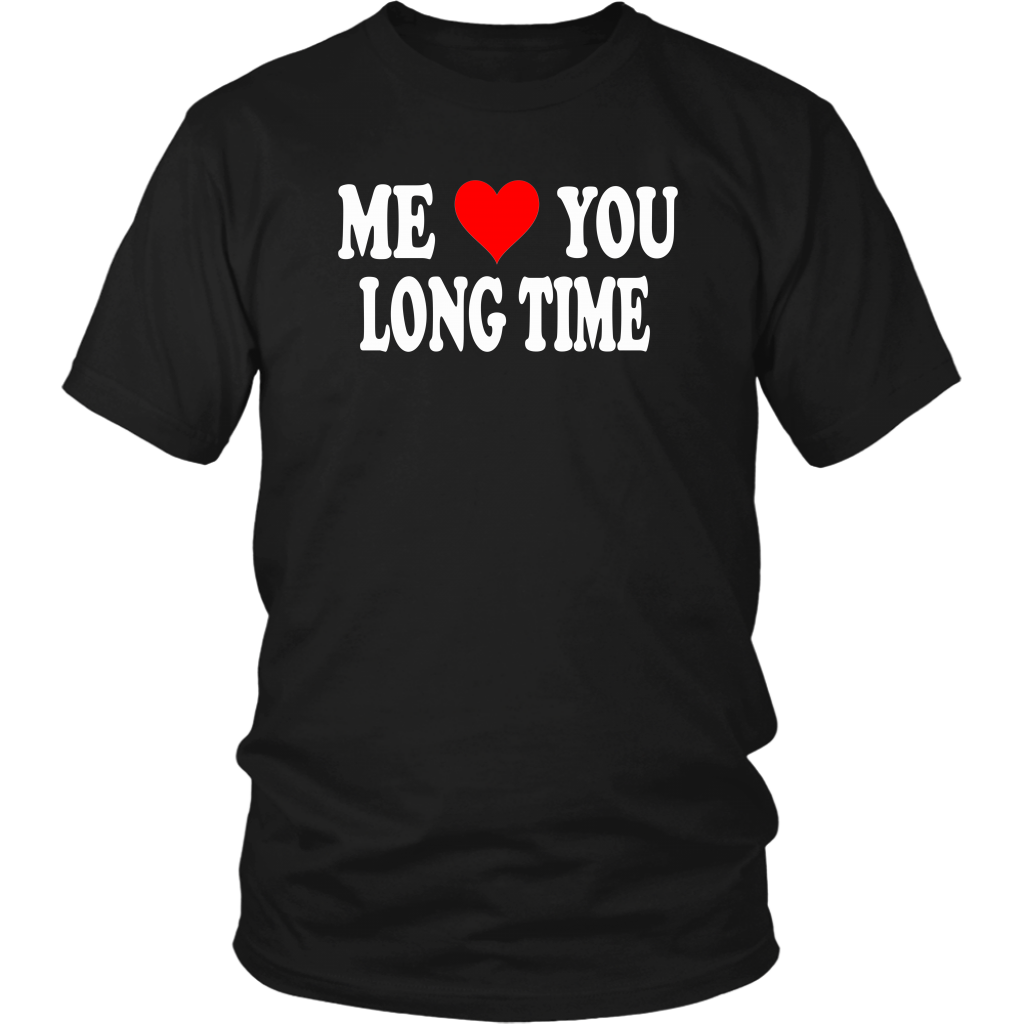 Me Love You Long Time - Unisex T-Shirt