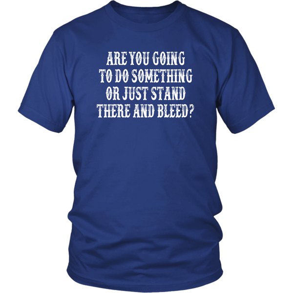 Are You Going To Do Something Or Just Stand There And Bleed? Tombstone Quote - Unisex T-Shirt