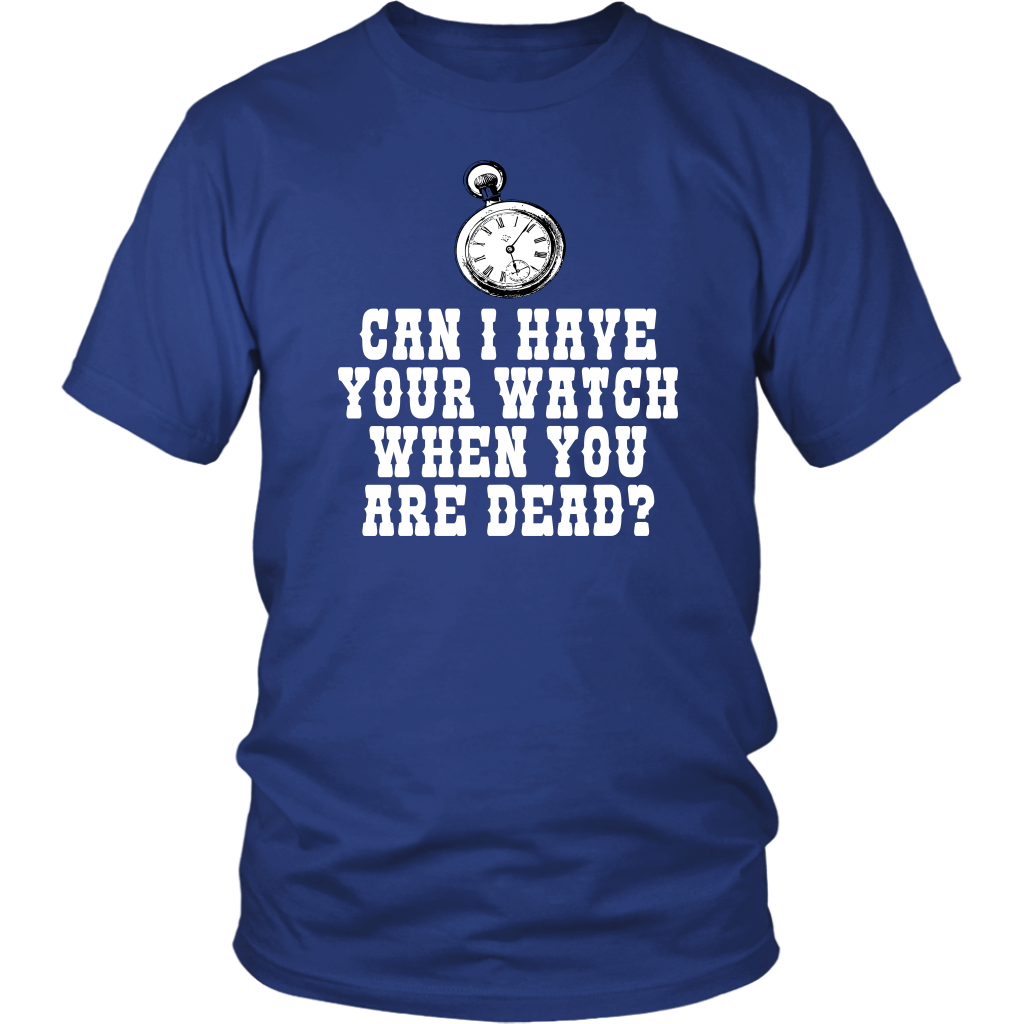 Can I Have Your Watch When You Are Dead? The Three Amigos Quote - Unisex T-Shirt