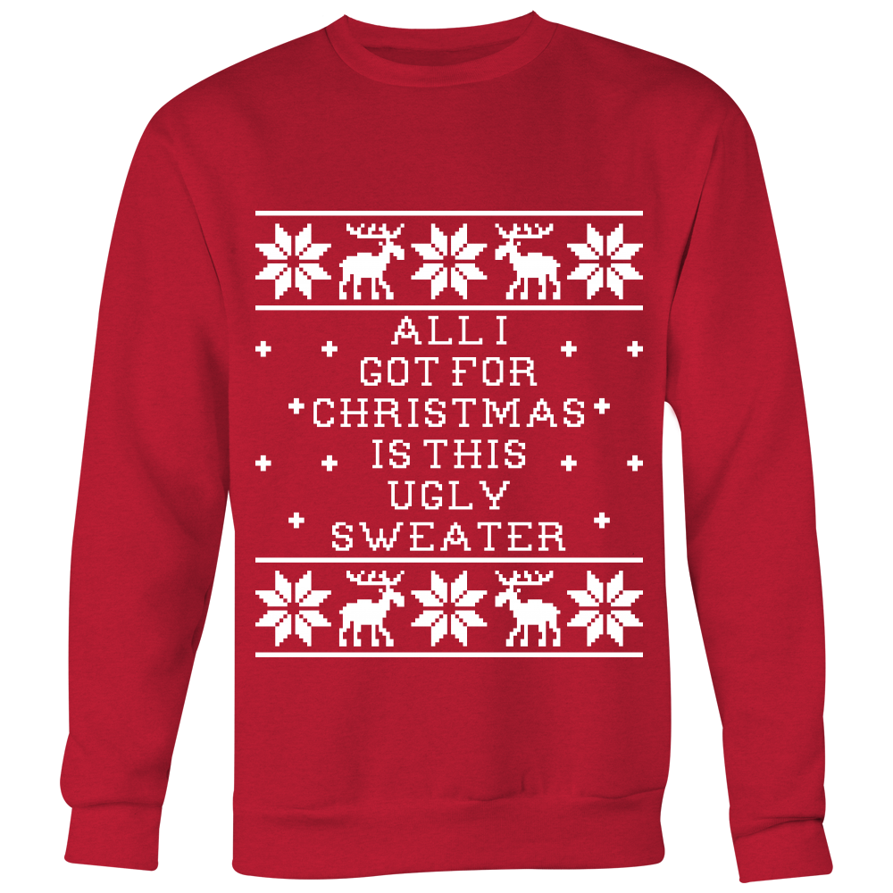 All I Got For Christmas Is This Ugly Sweater - Unisex Ugly Christmas Sweatshirt