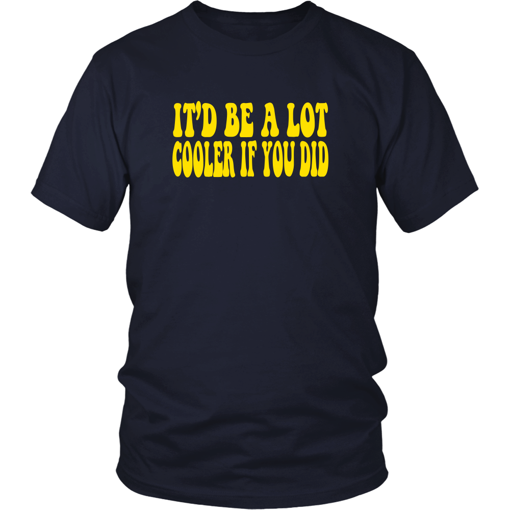 It'd Be A Lot Cooler If You Did Unisex T-Shirt - Dazed And Confused