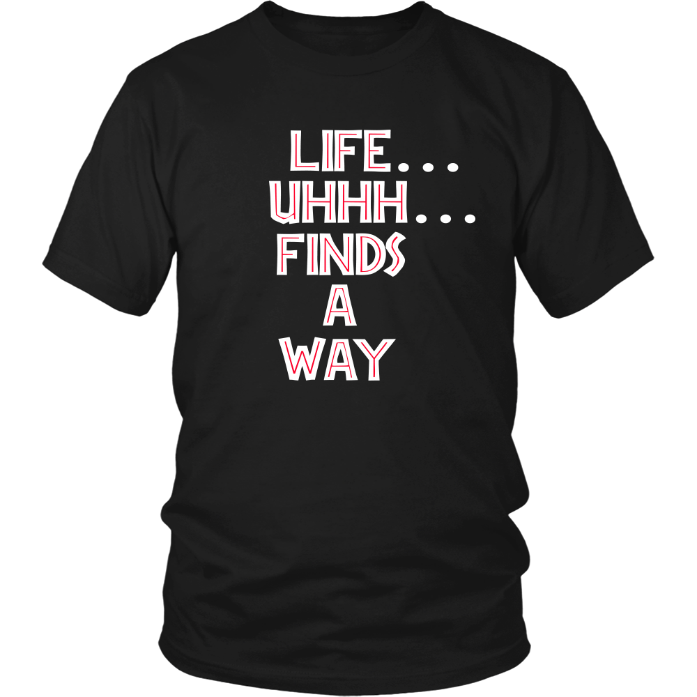 Life Uhhh Finds A Way - Unisex T-Shirt - Jurassic Park Quote - Dr. Malcom