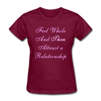 Feel Whole and Then Attract a Relationship - Women's Tee - burgundy