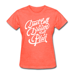 Don't Call It a Dream - Women's - heather coral