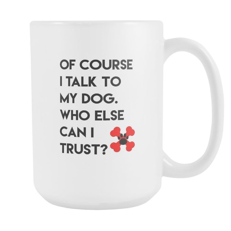 Dogs - Of course I talk to my dog. Who else can I trust? White Mug 15oz-Drinkware-I love Veterinary