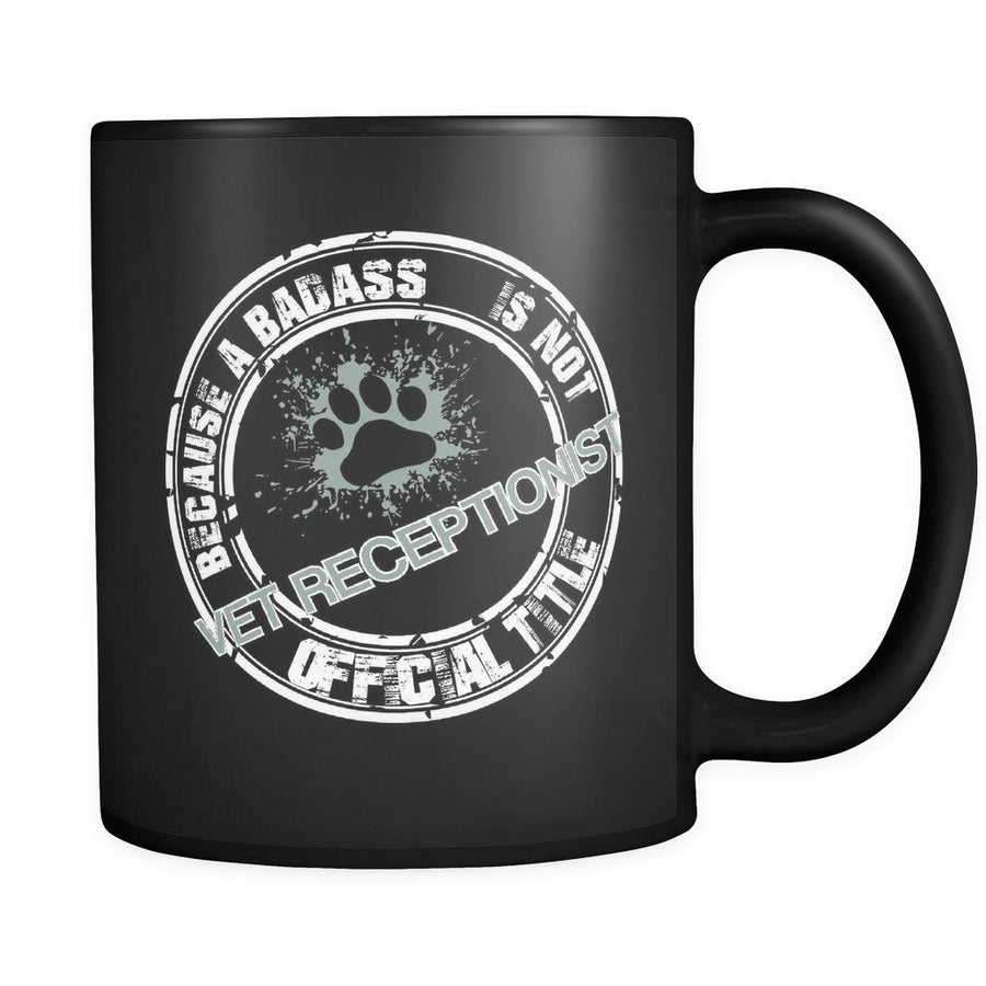 Vet Receptionist - Vet Receptionist Because a badass is not an official title 11oz Black Mug-Drinkware-I love Veterinary