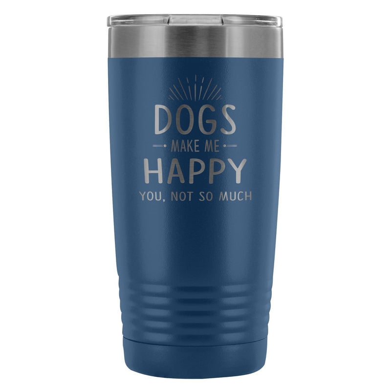 Dogs make me happy you, not so much 20oz Vacuum Tumbler