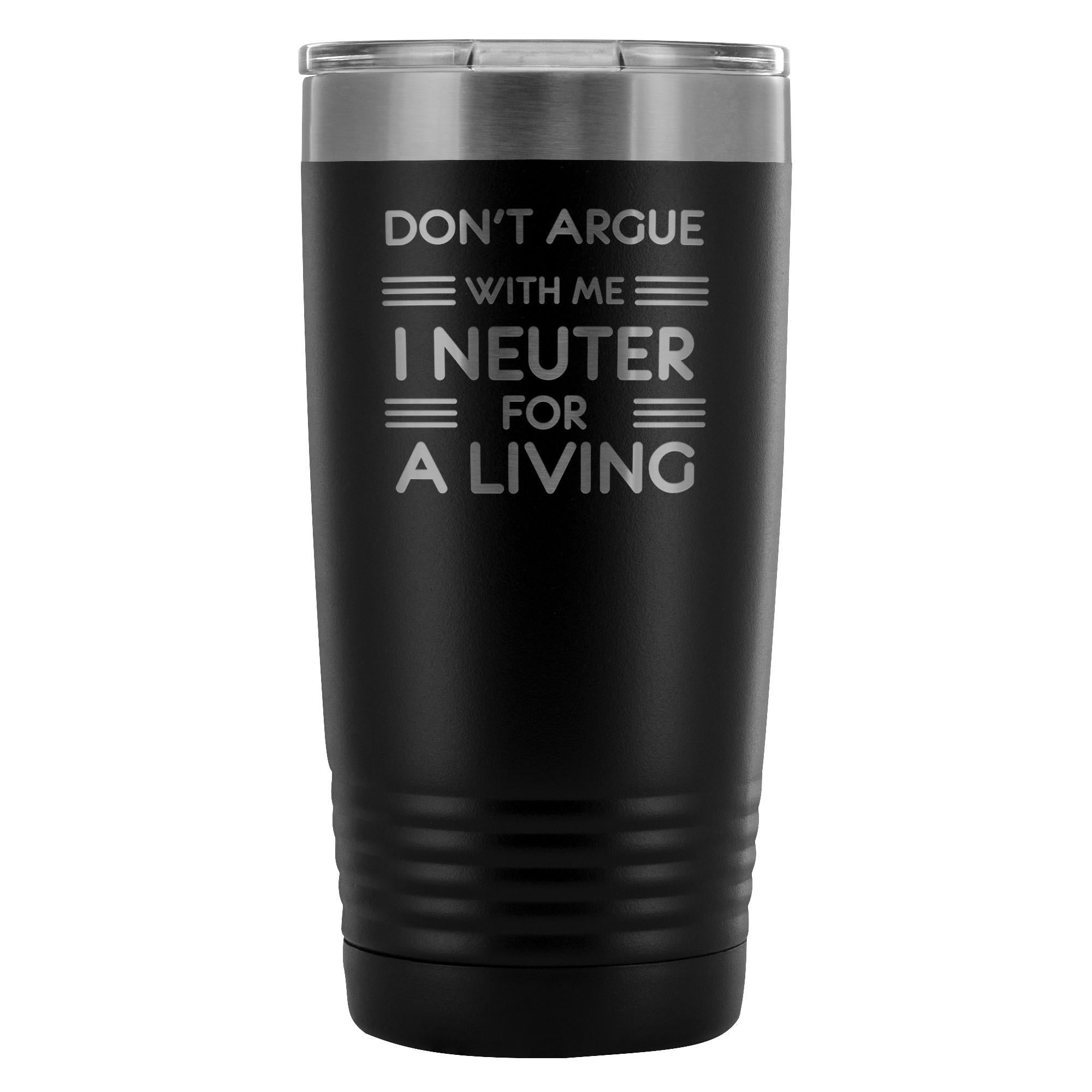 Don't argue with me I neuter for a living 20oz Vacuum Tumbler-Tumblers-I love Veterinary