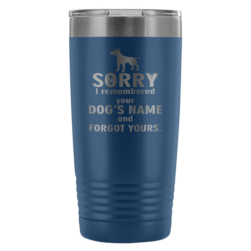 Sorry I remembered your dogs name... 20oz Vacuum Tumbler
