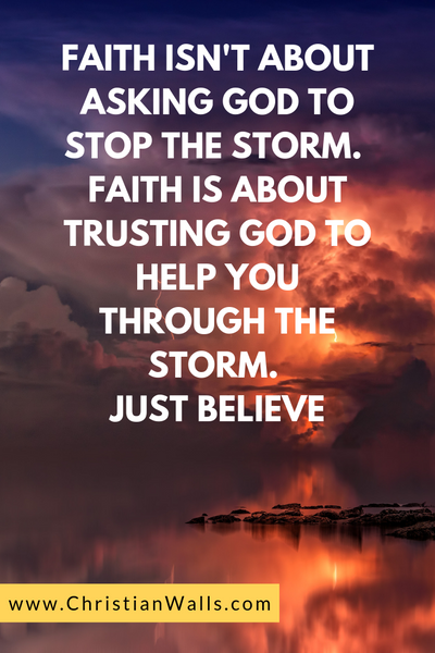 Faith isn't about asking God to stop the storm Faith is about trusting God to help you through the storm Just believe picture print poster christian quote