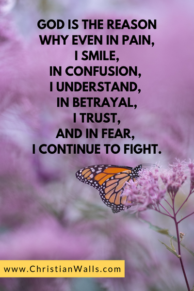 God is the reason why even in pain, I smile In confusion, I understand In betrayal, I trust And in fear, I continue to fight picture print poster christian quote