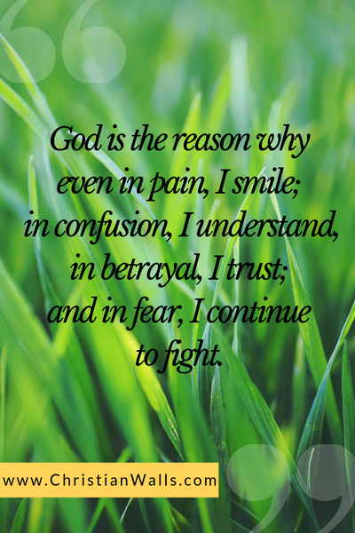 God is the reason why even in pain I smile in confusion I understand in betrayal I trust and in fear I continue to fight picture print poster christian quote