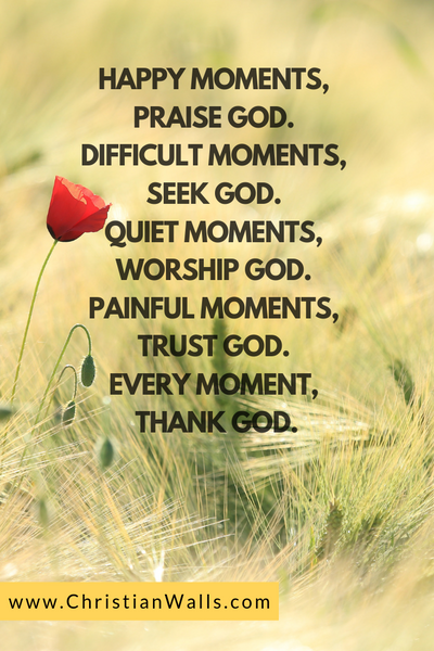 Happy moments, praise God Difficult moments, seek God Quiet moments, worship God Painful moments, trust God Every moment, thanks God picture print poster christian quote