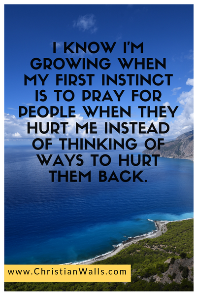 I know I'm growing when my first instinct is to pray for people when they hurt me instead of thinking of ways to hurt them back picture print poster christian quote