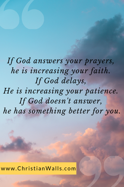 If God answers your prayers, He is increasing your faith. If God delays, He is increasing your patience. If God doesn't answer, He has something better for you picture print poster christian quote