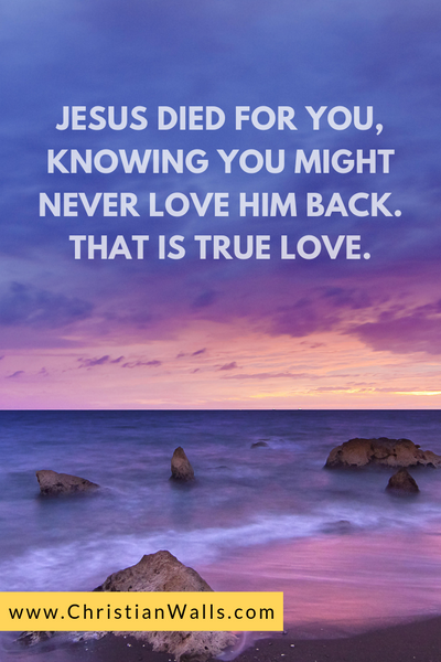 Jesus died for you, knowing you might never love Him back That is true love picture print poster christian quote