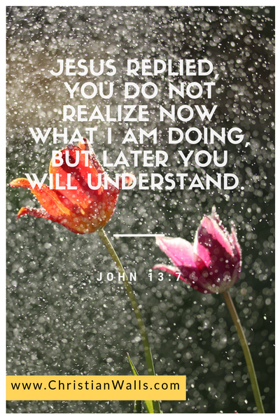 John 13 7 Jesus replied, you do not realize now what I am doing but later you will understand picture print poster bible verse