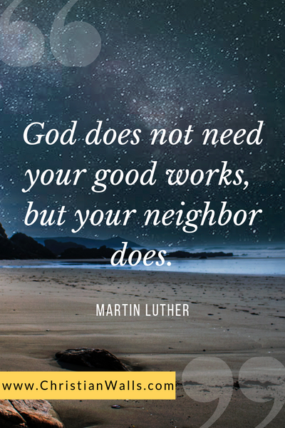 MArtin Luther God does not need your good works but your neighbor does picture print poster christian quote