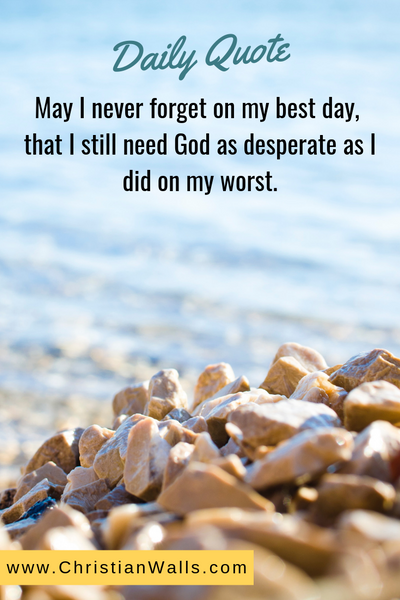 May I never forget on my best day, that I still need God as desperate as I did on my worst picture print poster christian quote