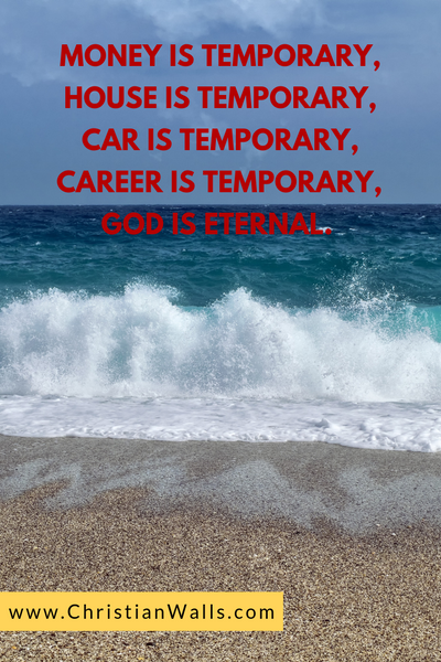 Money is temporary, House is temporary, Car is temporary, Career is temporary, God is eternal picture print poster christian quote