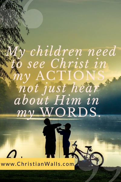 My children need to see Christ in my actions not just hear about Him in my words picture print poster christian quote