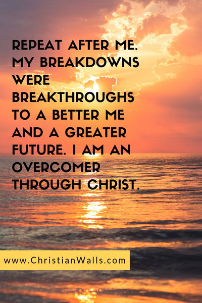 Repeat after me. My breakdowns were breakthroughs to a better me and a greater future. I am an overcomer through Christ picture print poster christian quote