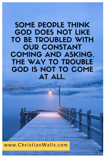 Some people think God does not like to be troubled with our constant coming and asking The way to trouble God is not to come at all picture print poster christian quote