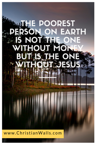 The poorest person on earth is not the one without money but is the one without Jesus picture print poster christian quote