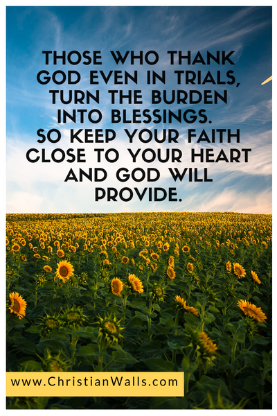 Those who thank God even in trials turn the burden into blessings So keep your faith close to your heart and God will provide picture print poster christian quote