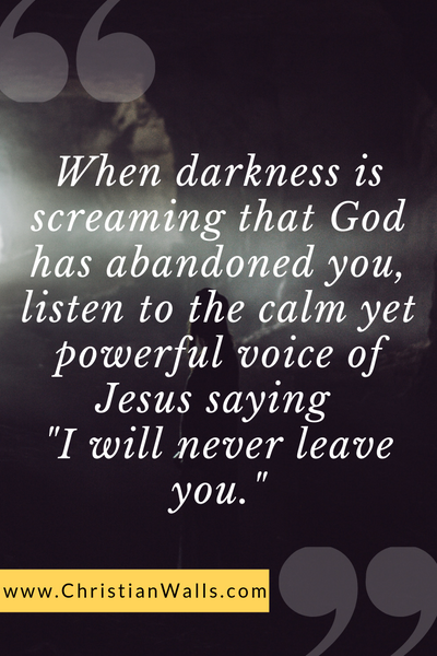 When darkness is screaming that God has abandoned you, listen to the calm yet powerful voice of Jesus saying I will never leave you picture print poster christian quote