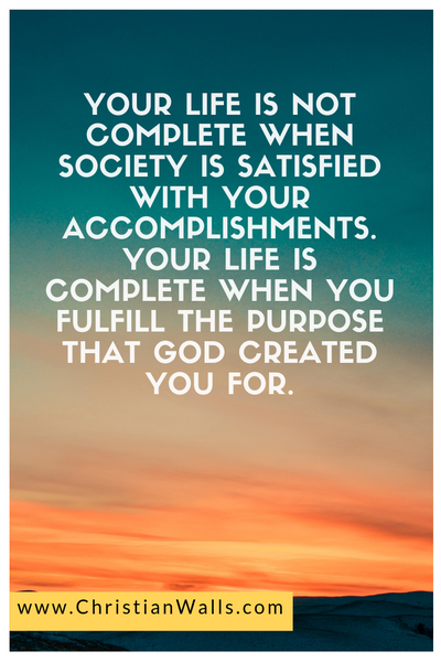 Your life is not complete when society is satisfied with your accomplishments Your life is complete when you fulfill the purpose that God created you for picture print poster christian quote