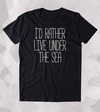 black i'd rather live under the sea t shirt