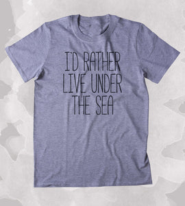 grey i'd rather live under the sea t shirt
