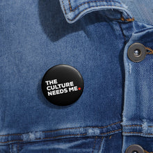 The Culture Needs Me Pin