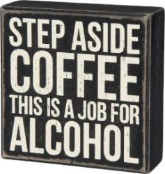 Box Sign- Step Aside Coffee This Is A Job For Alcohol