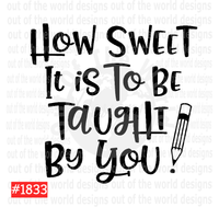 Sublimation print - How sweet it is to be taught by you #1833