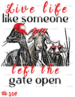 Sublimation print -Live life like someone just left the gate open #309