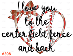 Sublimation print - I love you to the center field fence and back #398