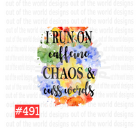 Sublimation print - I run on caffeine chaos and cuss words #491