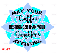Sublimation print - May your coffee be stronger then your daughter's attitude #547