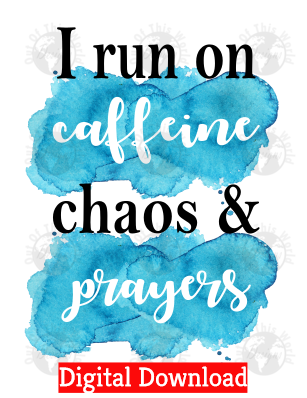 I run on caffeine chaos and prayers (Instant Print) Digital Download
